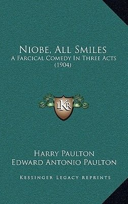 Niobe, All Smiles - A Farcical Comedy in Three Acts (1904) (Hardcover): Harry Paulton, Edward Antonio Paulton