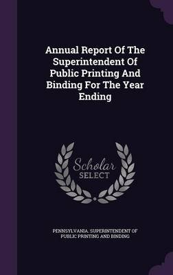 Annual Report of the Superintendent of Public Printing and Binding for the Year Ending (Hardcover): Pennsylvania Superintendent...