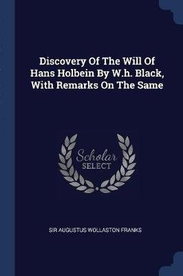 Discovery of the Will of Hans Holbein by W.H. Black, with Remarks on the Same (Paperback): Sir Augustus Wollaston Franks