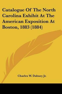 Catalogue of the North Carolina Exhibit at the American Exposition at Boston, 1883 (1884) (Paperback): Charles William Dabney