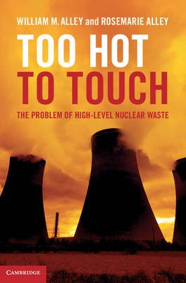 Too Hot to Touch - The Problem of High-Level Nuclear Waste (Hardcover, New): William M. Alley, Rosemarie Alley