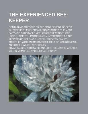 The Experienced Bee-Keeper; Containing an Essay on the Management of Bees Wherein Is Shewn, from Long Practice, the Most Easy...