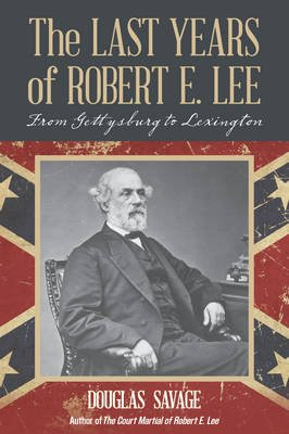 The Last Years of Robert E. Lee - From Gettysburg to Lexington (Electronic book text): Douglas Savage
