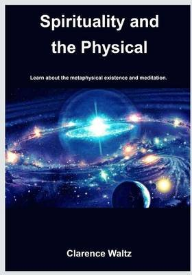 Spirituality and the Physical. - Learn about the Metaphysical Existence and Meditation. (Paperback): Clarence Waltz