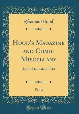 Hood's Magazine and Comic Miscellany, Vol. 2 - July to December, 1844 (Classic Reprint) (Hardcover): Thomas Hood