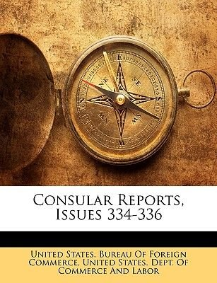 Consular Reports, Issues 334-336 (Paperback): States Bureau of Foreign Commerc United States Bureau of Foreign Commerc, United...