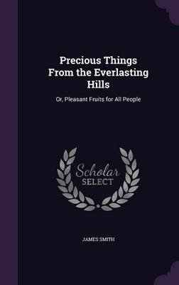 Precious Things from the Everlasting Hills - Or, Pleasant Fruits for All People (Hardcover): James Smith