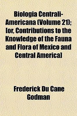 Biologia Centrali-Americana (Volume 21); [Or, Contributions to the Knowledge of the Fauna and Flora of Mexico and Central...