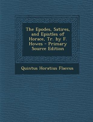 Epodes, Satires, and Epistles of Horace, Tr. by F. Howes (Paperback, Primary Source): Quintus Horatius Flaccus