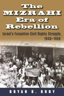 The Mizrahi Era of Rebellion - Israel's Forgotten Civil Rights Struggle, 1948-1966 (Hardcover): Bryan K Roby