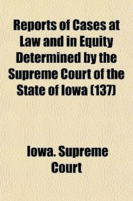 Reports of Cases at Law and in Equity Determined by the Supreme Court of the State of Iowa (Volume 137) (Paperback): Iowa...