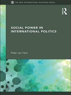 Social Power in International Politics (Electronic book text): Peter Van Ham