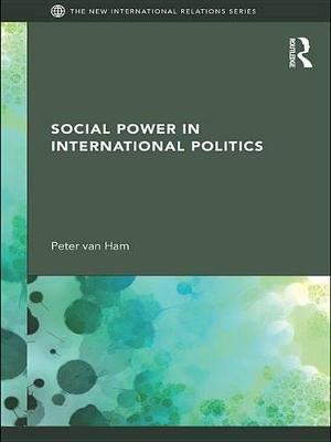 Social Power in International Politics (Electronic book text): Peter Van Ham