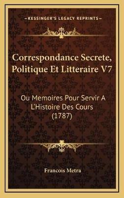 Correspondance Secrete, Politique Et Litteraire V7 - Ou Memoires Pour Servir A L'Histoire Des Cours (1787) (French,...