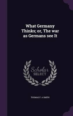 What Germany Thinks; Or, the War as Germans See It (Hardcover): Thomas F. A. Smith