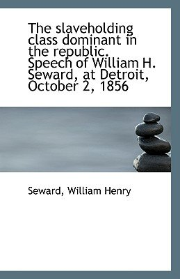 The Slaveholding Class Dominant in the Republic. Speech of William H. Seward, at Detroit, October 2, (Paperback): Seward...