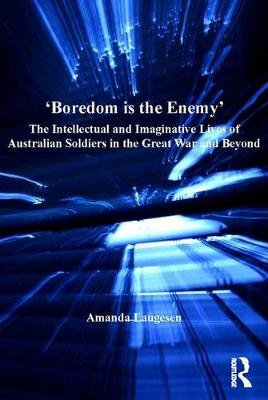 'Boredom is the Enemy' - The Intellectual and Imaginative Lives of Australian Soldiers in the Great War and Beyond...