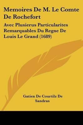 Memoires de M. Le Comte de Rochefort - Avec Plusierus Particularites Remarquables Du Regne de Louis Le Grand (1689) (English,...