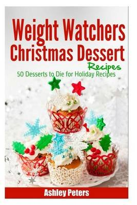 Weight Watchers Christmas Dessert Recipes - 50 Desserts to Die for Holiday Recipes (Paperback): Ashley Peters