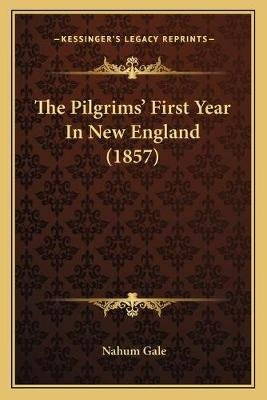 The Pilgrims' First Year in New England (1857) (Paperback): Nahum Gale