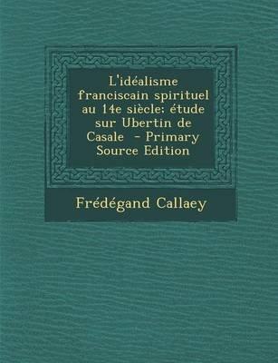 L'Idealisme Franciscain Spirituel Au 14e Siecle; Etude Sur Ubertin de Casale - Primary Source Edition (French, Paperback):...