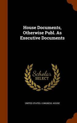 House Documents, Otherwise Publ. as Executive Documents (Hardcover): United States Congress. House