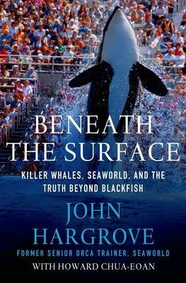Beneath the Surface - Killer Whales, Seaworld, and the Truth Beyond Blackfish (Hardcover): John Hargrove
