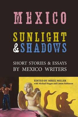 Mexico - Sunlight & Shadows: Short Stories & Essays by Mexico Writers (Paperback): Michael Hogan, Linton Robinson, Mikel Miller