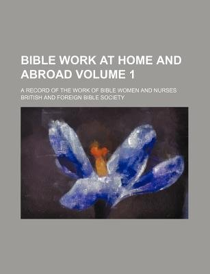 Bible Work at Home and Abroad Volume 1; A Record of the Work of Bible Women and Nurses (Paperback): British and Foreign Bible...