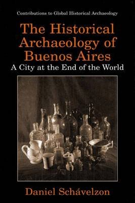 The Historical Archaeology of Buenos Aires - A City at the End of the World (Paperback, 1st ed. Softcover of orig. ed. 2000):...