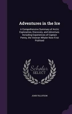 Adventures in the Ice - A Comprehensive Summary of Arctic Exploration, Discovery, and Adventure. Including Experiences of...