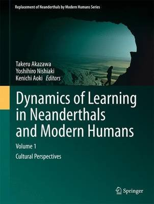Dynamics of Learning in Neanderthals and Modern Humans Volume 1 - Cultural Perspectives (Hardcover, 2013 ed.): Takeru Akazawa,...