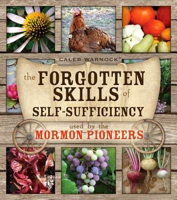 The Forgotten Skills of Self-Sufficiency Used by the Mormon Pioneers (Paperback): Caleb Warnock