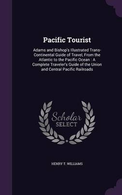 Pacific Tourist - Adams and Bishop's Illustrated Trans-Continental Guide of Travel, from the Atlantic to the Pacific...