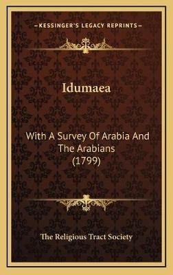 Idumaea - With a Survey of Arabia and the Arabians (1799) (Hardcover): The Religious Tract Society