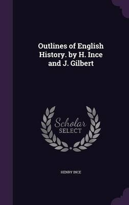 Outlines of English History. by H. Ince and J. Gilbert (Hardcover): Henry Ince