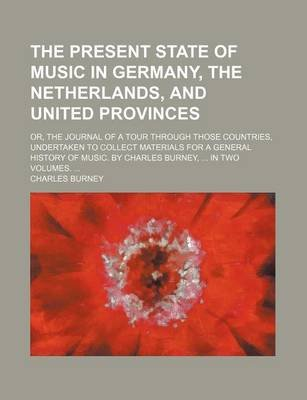 The Present State of Music in Germany, the Netherlands, and United Provinces; Or, the Journal of a Tour Through Those...