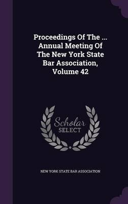 Proceedings of the ... Annual Meeting of the New York State Bar Association, Volume 42 (Hardcover): New York State Bar...