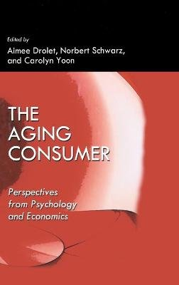 The Aging Consumer - Perspectives From Psychology and Economics (Hardcover): Aimee Drolet, Carolyn Yoon