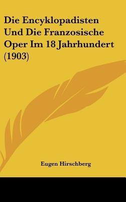 Die Encyklopadisten Und Die Franzosische Oper Im 18 Jahrhundert (1903) (English, German, Hardcover): Eugen Hirschberg