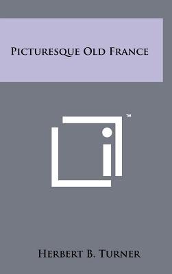 Picturesque Old France (Hardcover): Herbert B Turner