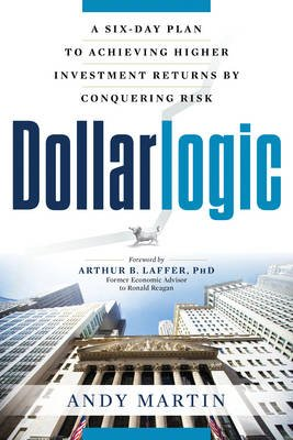 Dollarlogic - A Six-Day Plan to Achieving Investment Returns by Conquering Risk (Paperback): Andy Martin