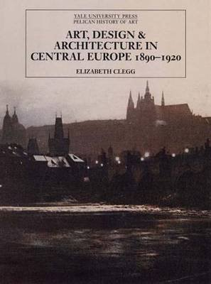 Art, Design, and Architecture in Central Europe 1890-1920 (Hardcover): Elizabeth Clegg
