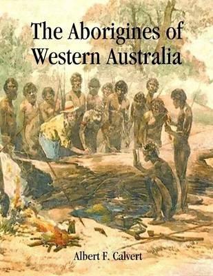 The Aborigines of Western Australia (Electronic book text): Albert F. Calvert
