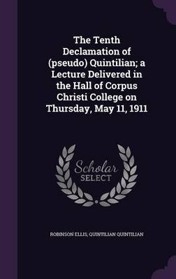 The Tenth Declamation of (Pseudo) Quintilian; A Lecture Delivered in the Hall of Corpus Christi College on Thursday, May 11,...