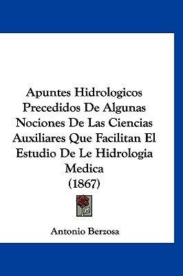 Apuntes Hidrologicos Precedidos de Algunas Nociones de Las Ciencias Auxiliares Que Facilitan El Estudio de Le Hidrologia Medica...