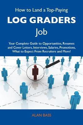 How to Land a Top-Paying Log Graders Job: Your Complete Guide to Opportunities, Resumes and Cover Letters, Interviews,...
