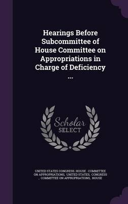 Hearings Before Subcommittee of House Committee on Appropriations in Charge of Deficiency ... (Hardcover): United States....