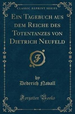 Ein Tagebuch Aus Dem Reiche Des Totentanzes Von Dietrich Neufeld (Classic Reprint) (German, Paperback): Dederich Navall