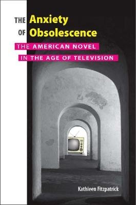 The Anxiety of Obsolescence - The American Novel in the Age of Television (Paperback): Kathleen Fitzpatrick